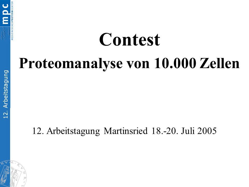 12. Arbeitstagung 12. Arbeitstagung Martinsried 18.-20. Juli 2005 Contest Proteomanalyse von 10.000 Zellen