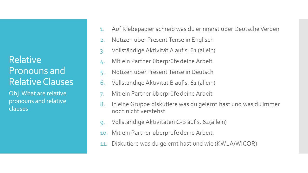 Relative Pronouns and Relative Clauses 1.Auf Klebepapier schreib was du erinnerst über Deutsche Verben 2.Notizen über Present Tense in Englisch 3.Voll
