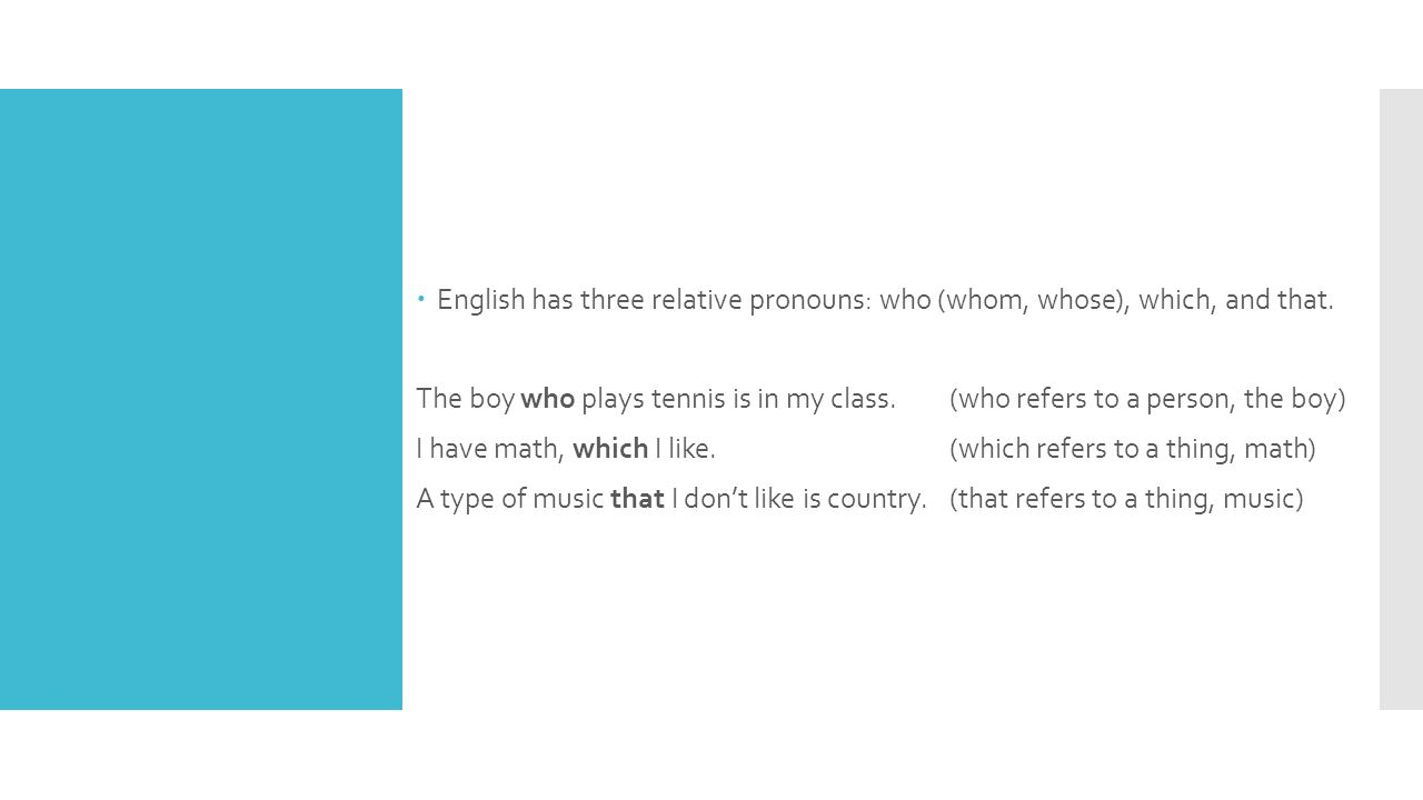  English has three relative pronouns: who (whom, whose), which, and that. The boy who plays tennis is in my class. (who refers to a person, the boy)