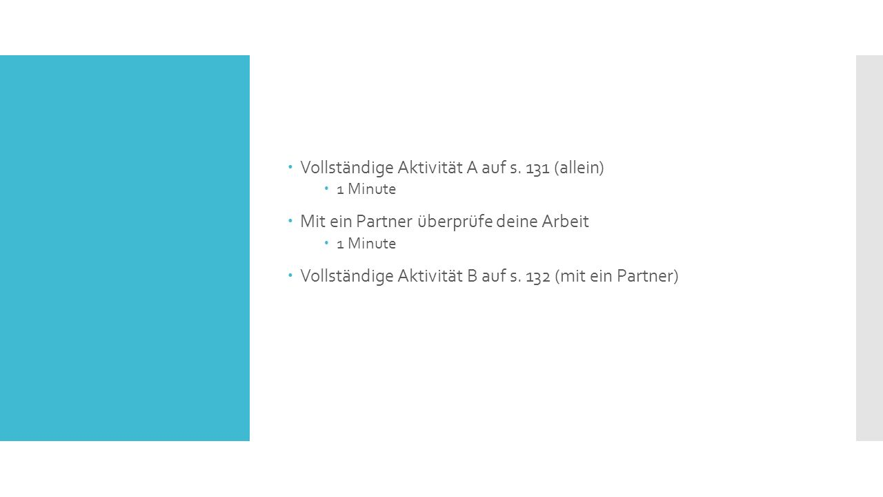  Vollständige Aktivität A auf s. 131 (allein)  1 Minute  Mit ein Partner überprüfe deine Arbeit  1 Minute  Vollständige Aktivität B auf s. 132 (m