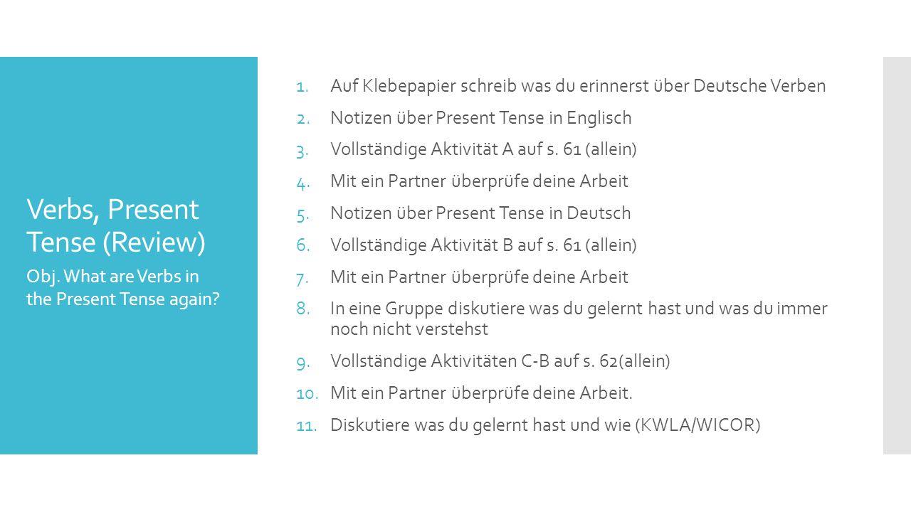 Verbs, Present Tense (Review) 1.Auf Klebepapier schreib was du erinnerst über Deutsche Verben 2.Notizen über Present Tense in Englisch 3.Vollständige