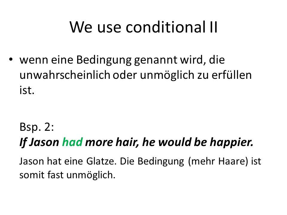 We use conditional II wenn eine Bedingung genannt wird, die unwahrscheinlich oder unmöglich zu erfüllen ist. Bsp. 2: If Jason had more hair, he would