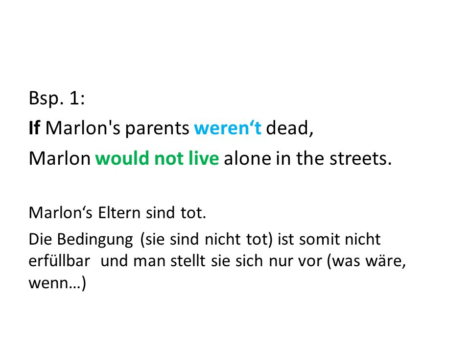 Bsp. 1: If Marlon s parents weren't dead, Marlon would not live alone in the streets.