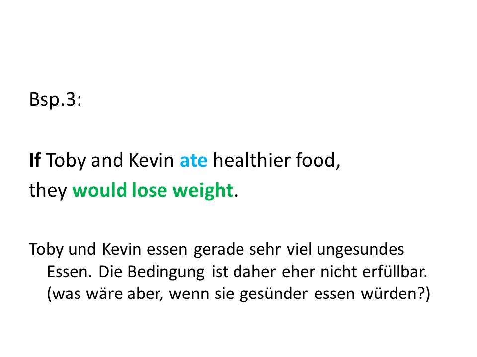 Bsp.3: If Toby and Kevin ate healthier food, they would lose weight.