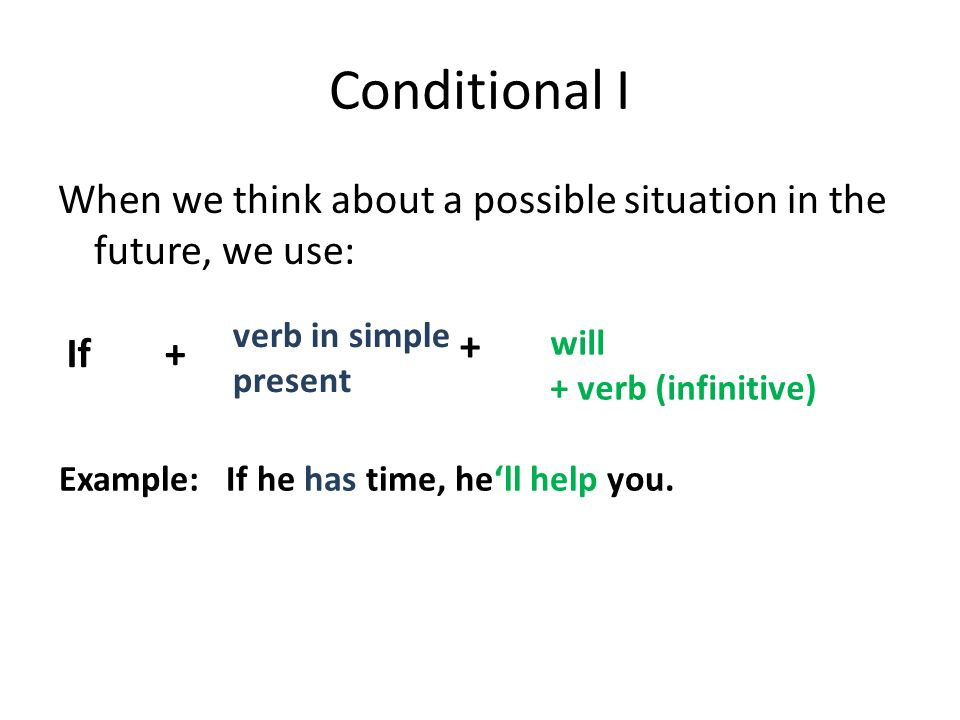 Conditional I When we think about a possible situation in the future, we use: If+ verb in simple present + will + verb (infinitive) Example: If he has time, he'll help you.