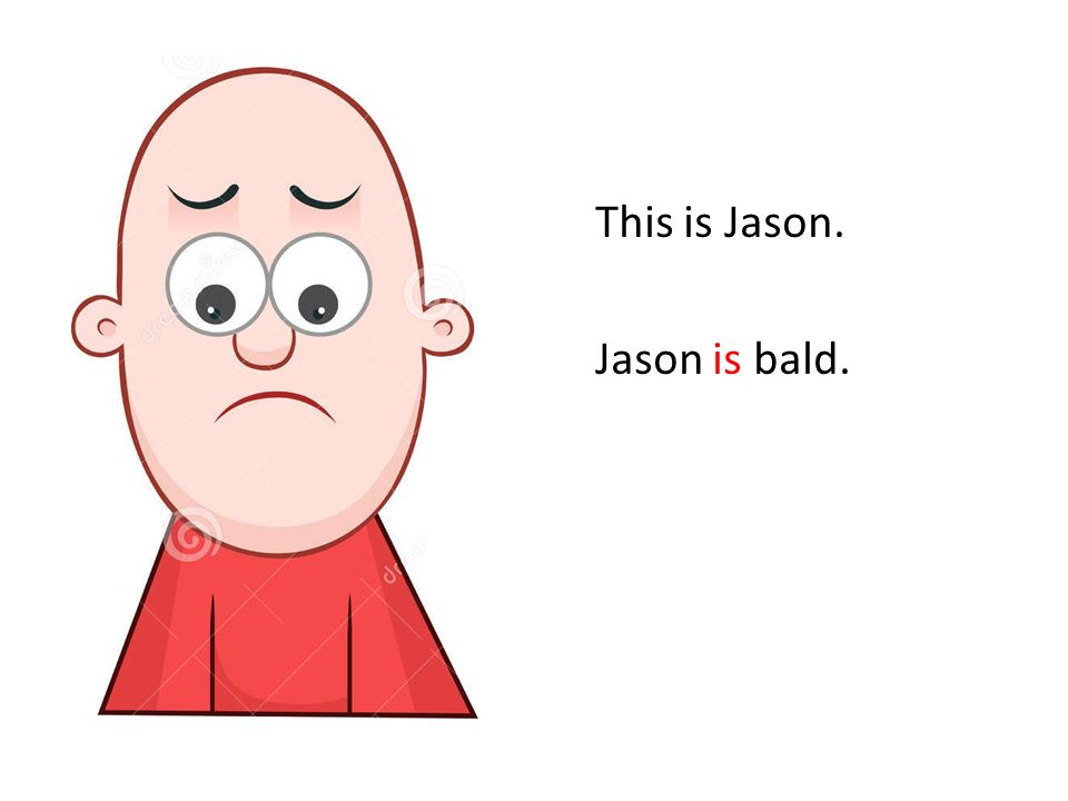 If Jason had more hair, he would be happier.