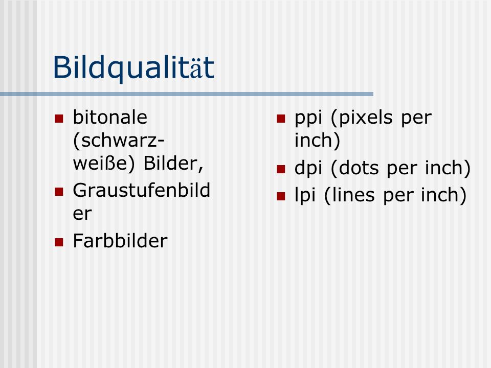 Bildqualit ä t bitonale (schwarz- weiße) Bilder, Graustufenbild er Farbbilder ppi (pixels per inch) dpi (dots per inch) lpi (lines per inch)