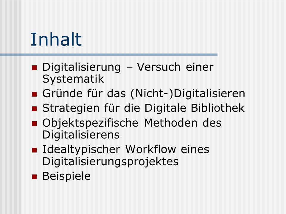 Inhalt Digitalisierung – Versuch einer Systematik Gründe für das (Nicht-)Digitalisieren Strategien für die Digitale Bibliothek Objektspezifische Methoden des Digitalisierens Idealtypischer Workflow eines Digitalisierungsprojektes Beispiele