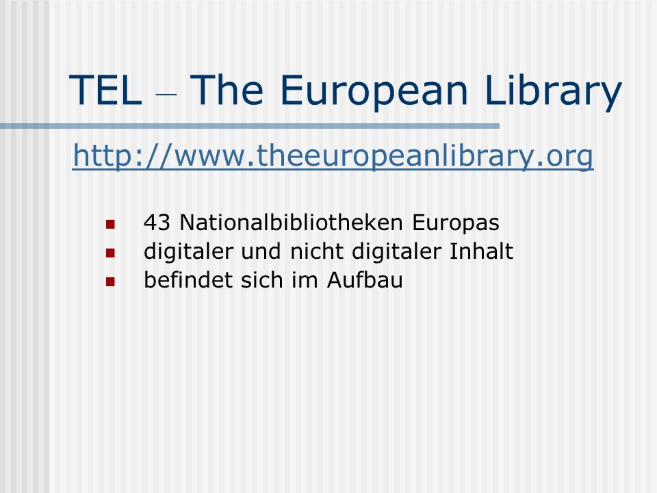 TEL – The European Library http://www.theeuropeanlibrary.org 43 Nationalbibliotheken Europas digitaler und nicht digitaler Inhalt befindet sich im Aufbau