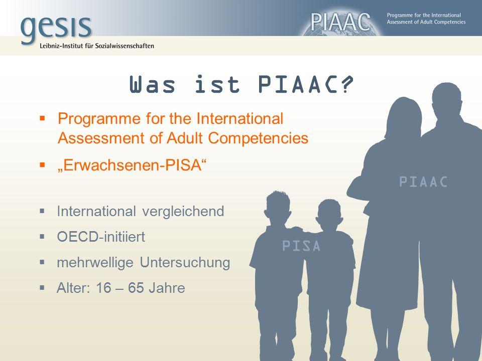 PIAAC  International vergleichend  OECD-initiiert  mehrwellige Untersuchung  Alter: 16 – 65 Jahre PISA Was ist PIAAC?  Programme for the Internat
