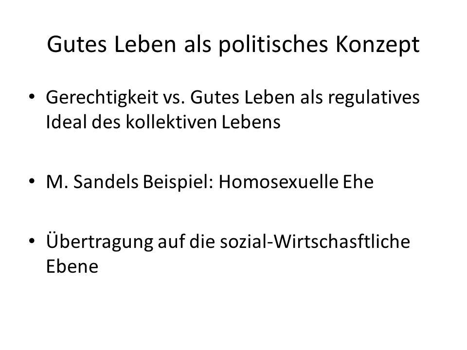 Gutes Leben als politisches Konzept Gerechtigkeit vs. Gutes Leben als regulatives Ideal des kollektiven Lebens M. Sandels Beispiel: Homosexuelle Ehe Ü
