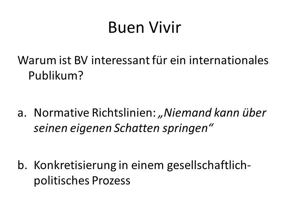 """Buen Vivir Warum ist BV interessant für ein internationales Publikum? a.Normative Richtslinien: """"Niemand kann über seinen eigenen Schatten springen"""" b"""