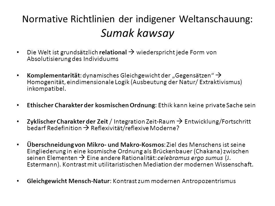 Normative Richtlinien der indigener Weltanschauung: Sumak kawsay Die Welt ist grundsätzlich relational  wiederspricht jede Form von Absolutisierung d