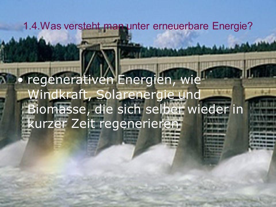 1.4.Was versteht man unter erneuerbare Energie? regenerativen Energien, wie Windkraft, Solarenergie und Biomasse, die sich selber wieder in kurzer Zei