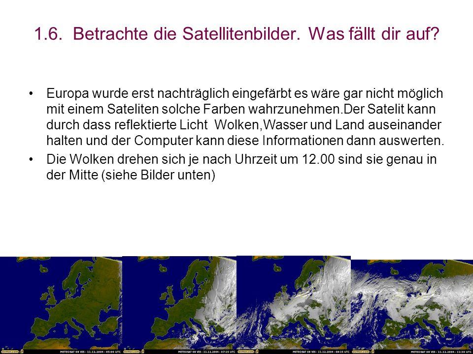1.6. Betrachte die Satellitenbilder. Was fällt dir auf? Europa wurde erst nachträglich eingefärbt es wäre gar nicht möglich mit einem Sateliten solche