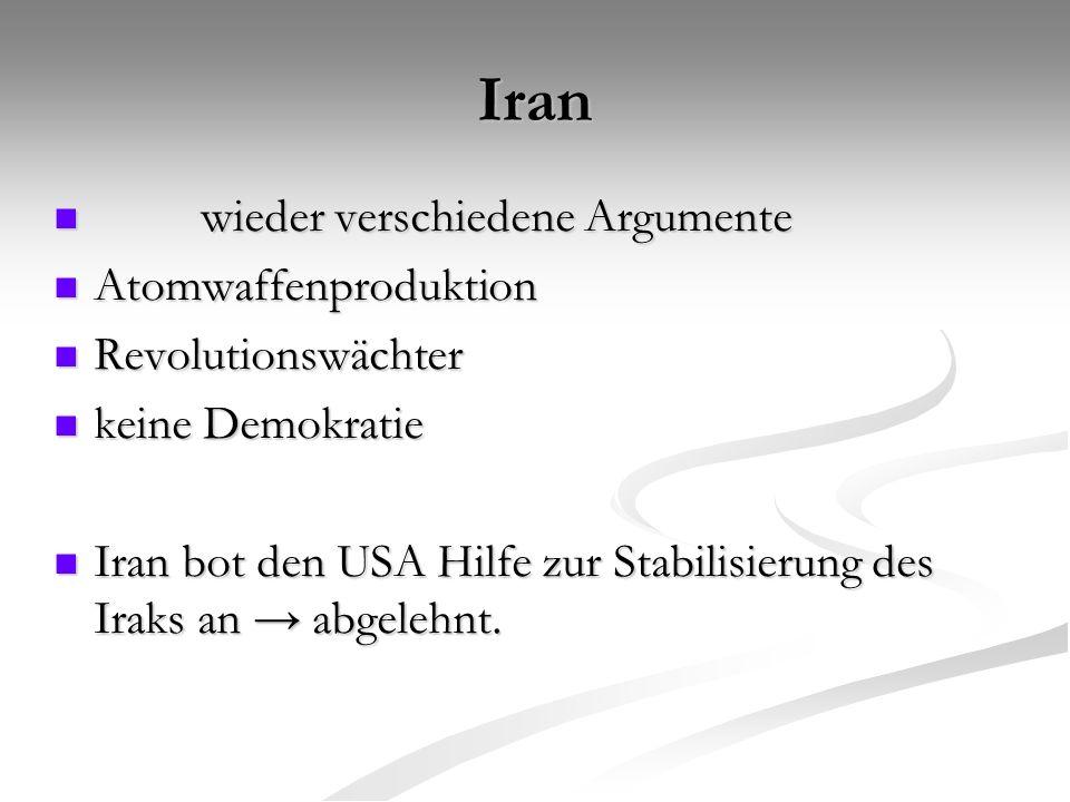 Iran wieder verschiedene Argumente wieder verschiedene Argumente Atomwaffenproduktion Atomwaffenproduktion Revolutionswächter Revolutionswächter keine Demokratie keine Demokratie Iran bot den USA Hilfe zur Stabilisierung des Iraks an → abgelehnt.