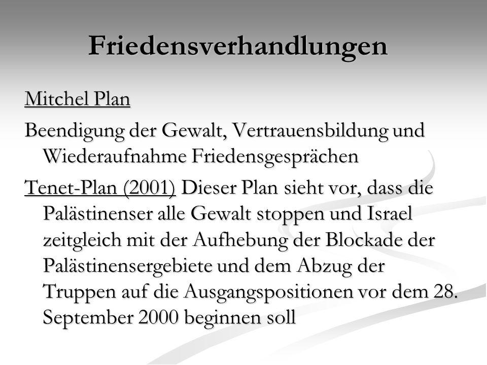 Friedensverhandlungen Mitchel Plan Beendigung der Gewalt, Vertrauensbildung und Wiederaufnahme Friedensgesprächen Tenet-Plan (2001) Dieser Plan sieht vor, dass die Palästinenser alle Gewalt stoppen und Israel zeitgleich mit der Aufhebung der Blockade der Palästinensergebiete und dem Abzug der Truppen auf die Ausgangspositionen vor dem 28.