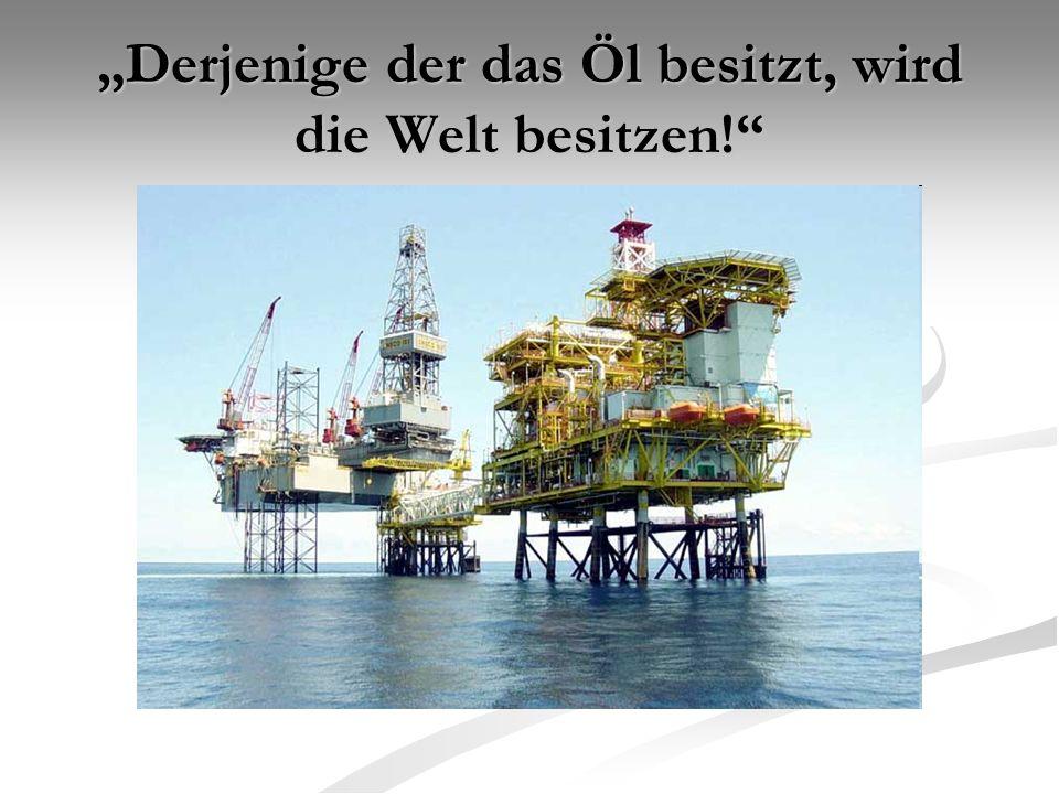 """""""Derjenige der das Öl besitzt, wird die Welt besitzen!"""""""