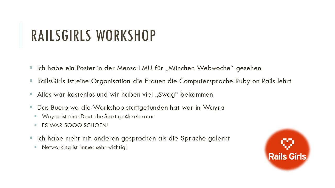"""RAILSGIRLS WORKSHOP  Ich habe ein Poster in der Mensa LMU für """"München Webwoche gesehen  RailsGirls ist eine Organisation die Frauen die Computersprache Ruby on Rails lehrt  Alles war kostenlos und wir haben viel """"Swag bekommen  Das Buero wo die Workshop stattgefunden hat war in Wayra  Wayra ist eine Deutsche Startup Akzelerator  ES WAR SOOO SCHOEN."""