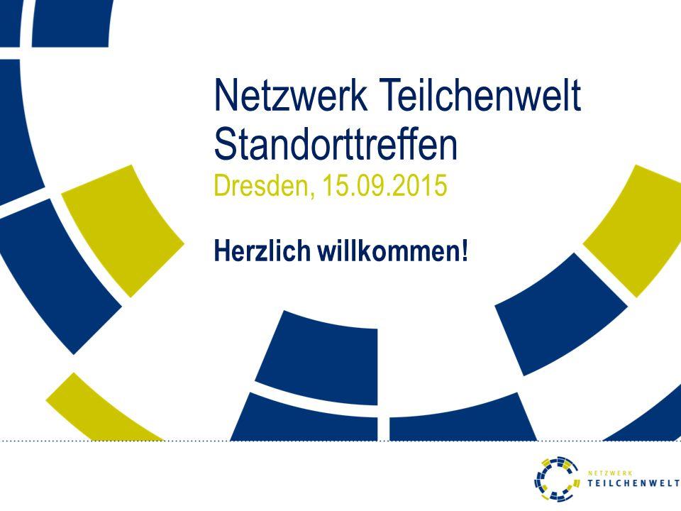 Netzwerk Teilchenwelt Standorttreffen Dresden, 15.09.2015 Herzlich willkommen!