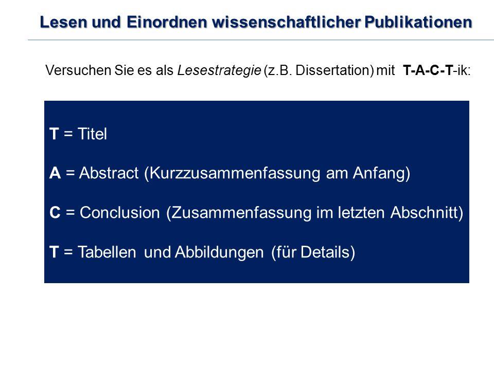 Lesen und Einordnen wissenschaftlicher Publikationen Versuchen Sie es als Lesestrategie (z.B. Dissertation) mit T-A-C-T-ik: T = Titel A = Abstract (Ku