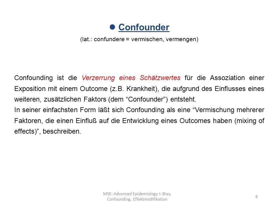 MSE: Advanced Epidemiology I: Bias, Confounding, Effektmodifikation 6 Confounder (lat.: confundere = vermischen, vermengen) Confounding ist die Verzer