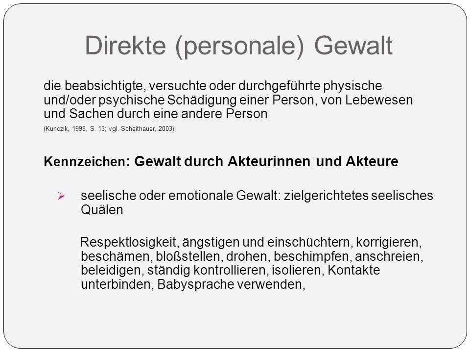 Direkte (personale) Gewalt die beabsichtigte, versuchte oder durchgeführte physische und/oder psychische Schädigung einer Person, von Lebewesen und Sachen durch eine andere Person (Kunczik, 1998, S.