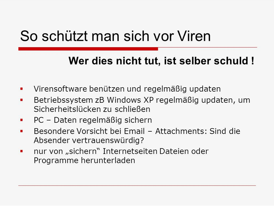 So schützt man sich vor Viren Wer dies nicht tut, ist selber schuld !  Virensoftware benützen und regelmäßig updaten  Betriebssystem zB Windows XP r