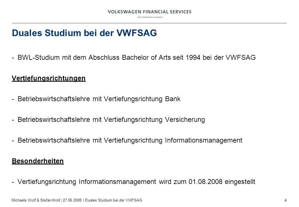 4 Michaela Wolf & Stefan Kroll | 27.06.2008 | Duales Studium bei der VWFSAG Duales Studium bei der VWFSAG -BWL-Studium mit dem Abschluss Bachelor of A