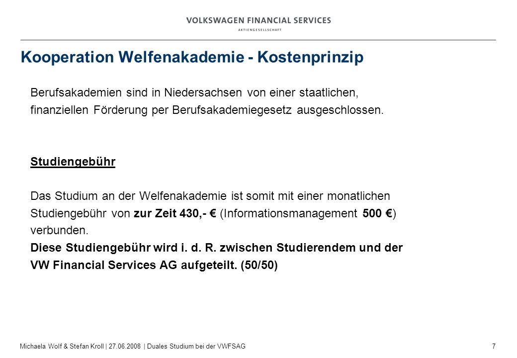 7 Michaela Wolf & Stefan Kroll | 27.06.2008 | Duales Studium bei der VWFSAG Kooperation Welfenakademie - Kostenprinzip Berufsakademien sind in Niedersachsen von einer staatlichen, finanziellen Förderung per Berufsakademiegesetz ausgeschlossen.