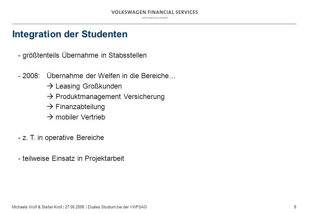 8 Michaela Wolf & Stefan Kroll | 27.06.2008 | Duales Studium bei der VWFSAG Integration der Studenten - größtenteils Übernahme in Stabsstellen - 2008: