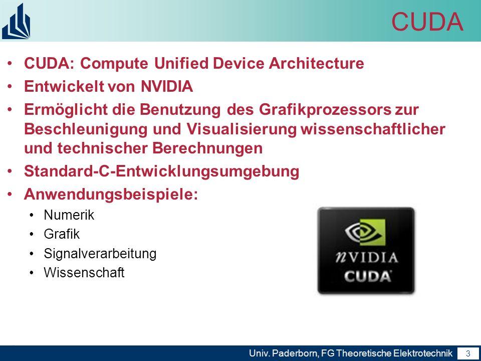 3 Univ. Paderborn, FG Theoretische Elektrotechnik 3 CUDA CUDA: Compute Unified Device Architecture Entwickelt von NVIDIA Ermöglicht die Benutzung des
