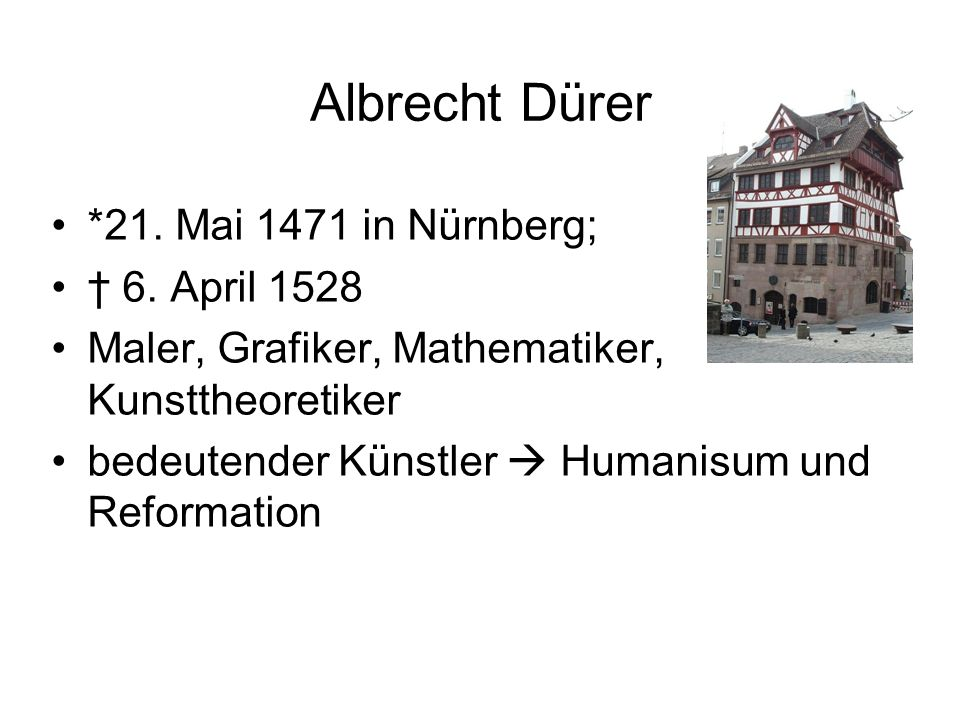 Albrecht Dürer *21. Mai 1471 in Nürnberg; † 6. April 1528 Maler, Grafiker, Mathematiker, Kunsttheoretiker bedeutender Künstler  Humanisum und Reforma