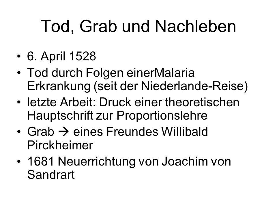 Tod, Grab und Nachleben 6. April 1528 Tod durch Folgen einerMalaria Erkrankung (seit der Niederlande-Reise) letzte Arbeit: Druck einer theoretischen H