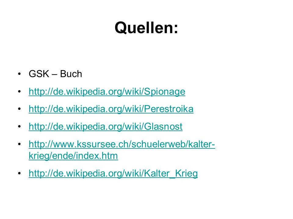 Quellen: GSK – Buch http://de.wikipedia.org/wiki/Spionage http://de.wikipedia.org/wiki/Perestroika http://de.wikipedia.org/wiki/Glasnost http://www.ks