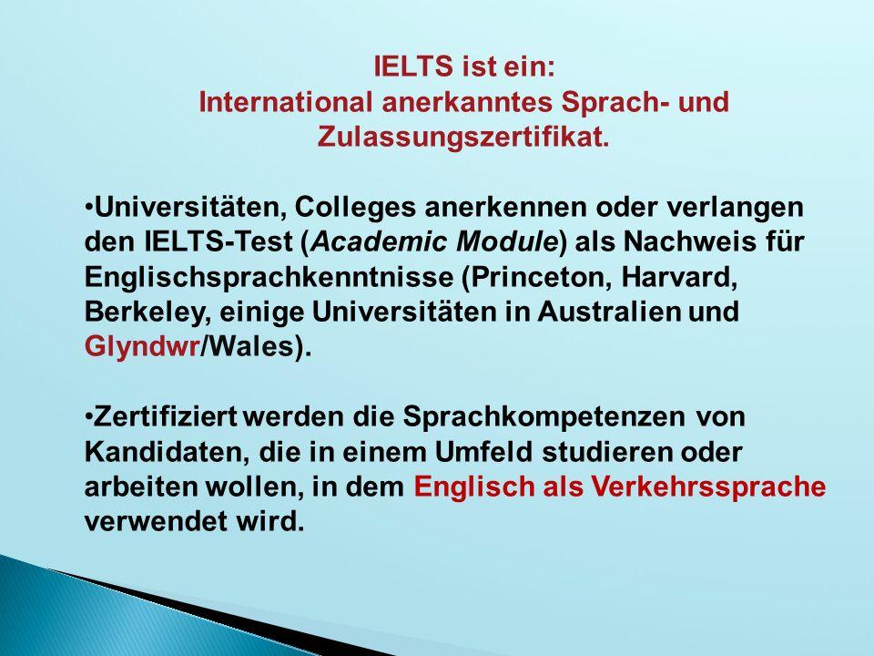 IELTS ist ein: International anerkanntes Sprach- und Zulassungszertifikat. Universitäten, Colleges anerkennen oder verlangen den IELTS-Test (Academic