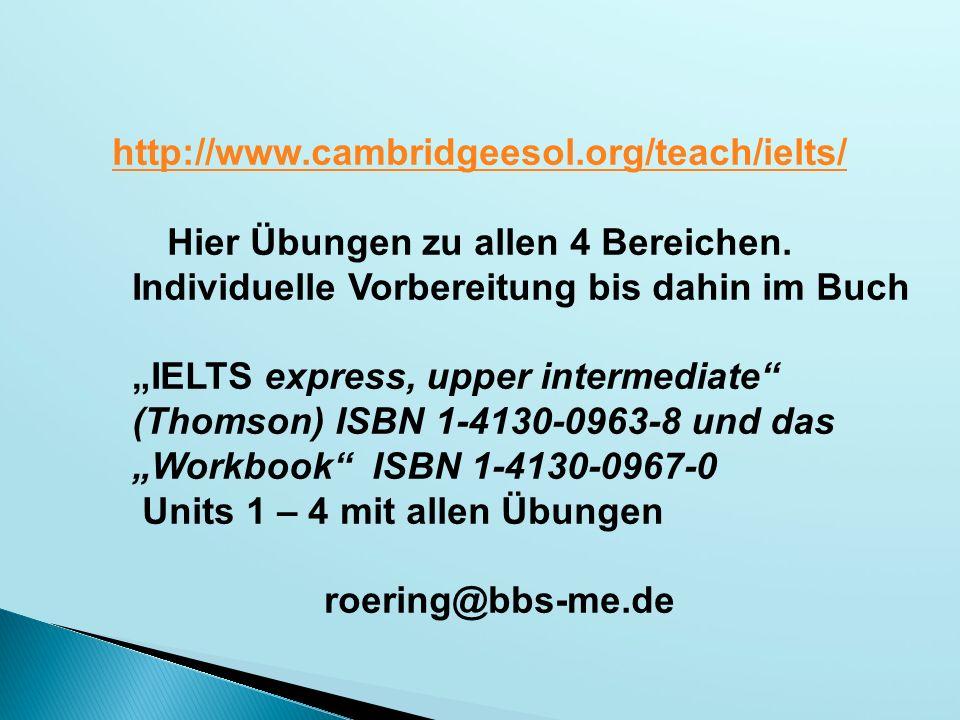 "http://www.cambridgeesol.org/teach/ielts/ Hier Übungen zu allen 4 Bereichen. Individuelle Vorbereitung bis dahin im Buch ""IELTS express, upper interme"