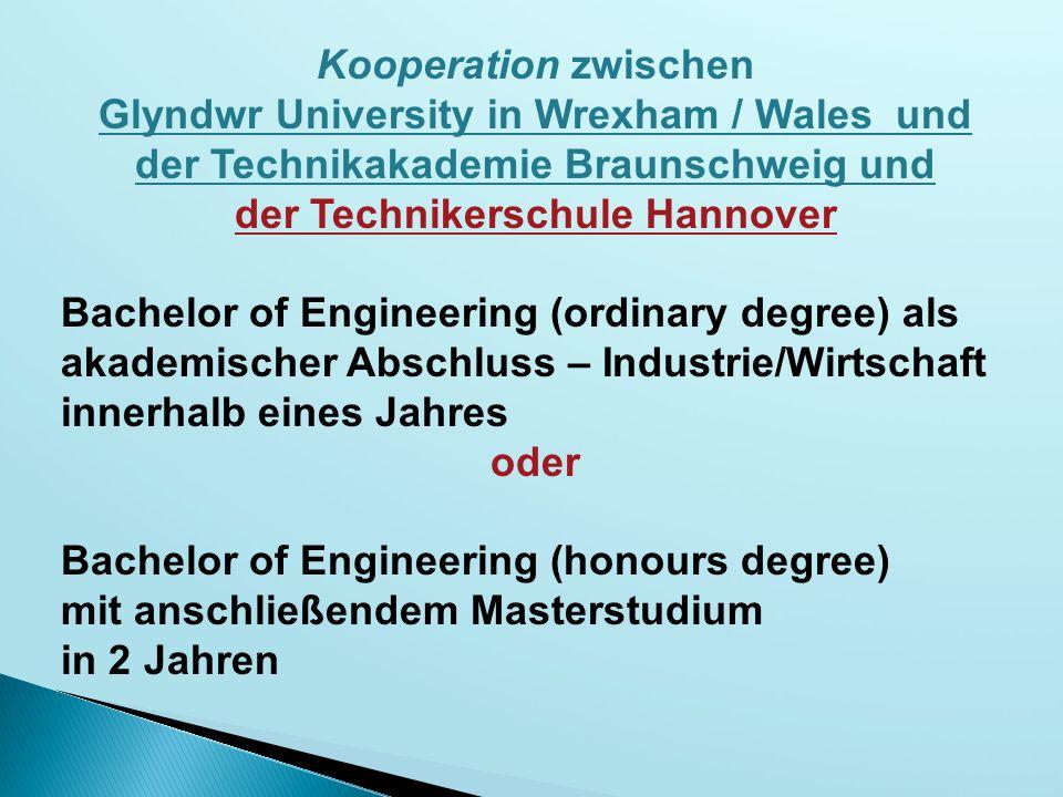 Kooperation zwischen Glyndwr University in Wrexham / Wales und der Technikakademie Braunschweig und der Technikerschule Hannover Bachelor of Engineering (ordinary degree) als akademischer Abschluss – Industrie/Wirtschaft innerhalb eines Jahres oder Bachelor of Engineering (honours degree) mit anschließendem Masterstudium in 2 Jahren