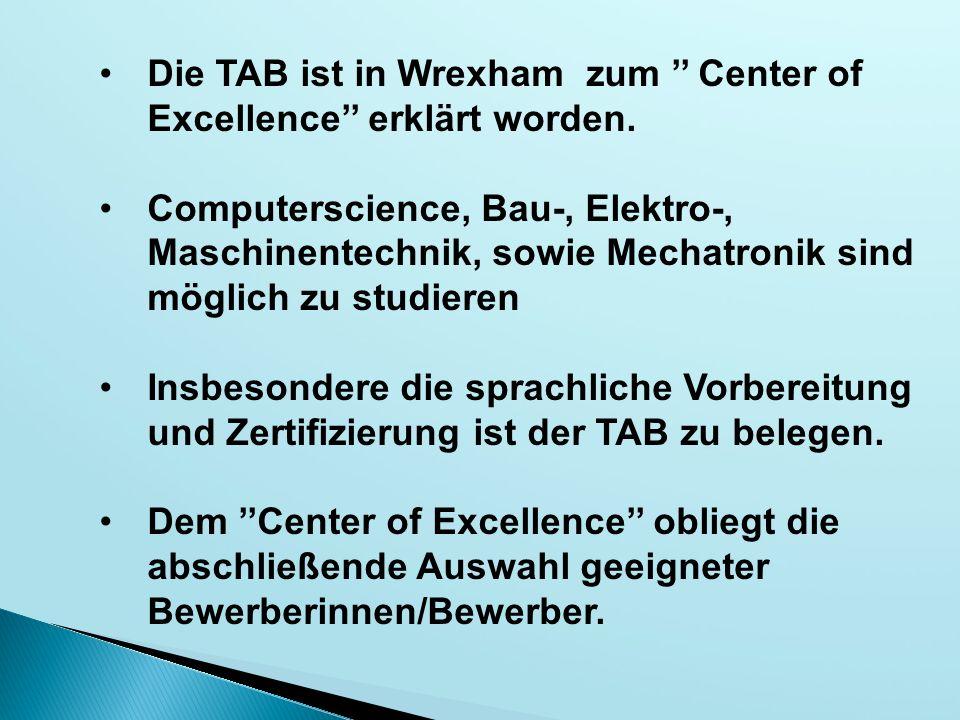 Die TAB ist in Wrexham zum '' Center of Excellence'' erklärt worden. Computerscience, Bau-, Elektro-, Maschinentechnik, sowie Mechatronik sind möglich