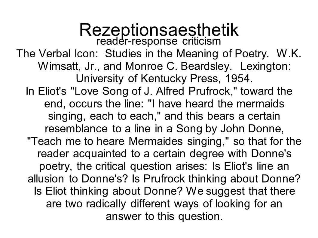 Rezeptionsaesthetik reader-response criticism The Verbal Icon: Studies in the Meaning of Poetry. W.K. Wimsatt, Jr., and Monroe C. Beardsley. Lexington