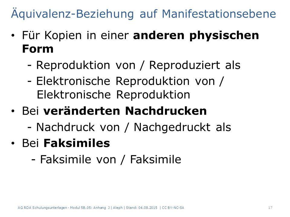 Äquivalenz-Beziehung auf Manifestationsebene Für Kopien in einer anderen physischen Form - Reproduktion von / Reproduziert als - Elektronische Reproduktion von / Elektronische Reproduktion Bei veränderten Nachdrucken - Nachdruck von / Nachgedruckt als Bei Faksimiles - Faksimile von / Faksimile AG RDA Schulungsunterlagen - Modul 5B.05: Anhang J | Aleph | Stand: 04.08.2015 | CC BY-NC-SA17
