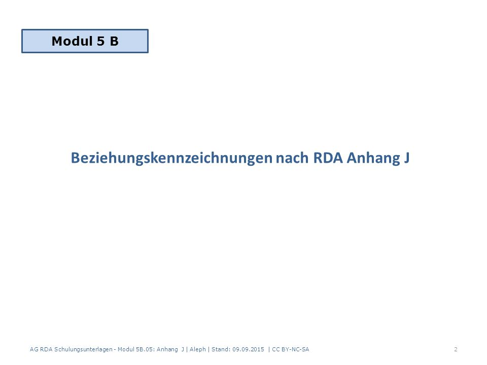 Beziehungskennzeichnungen nach RDA Anhang J AG RDA Schulungsunterlagen - Modul 5B.05: Anhang J | Aleph | Stand: 09.09.2015 | CC BY-NC-SA2 Modul 5 B