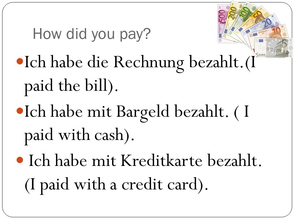 How did you pay. Ich habe die Rechnung bezahlt.(I paid the bill).