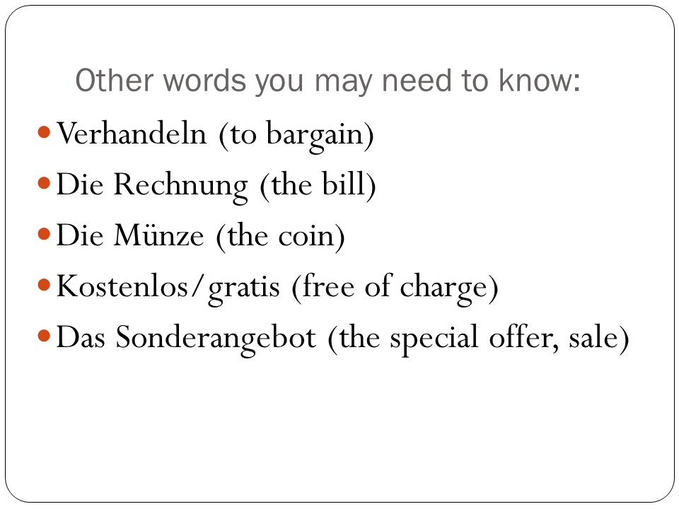 Other words you may need to know: Verhandeln (to bargain) Die Rechnung (the bill) Die Münze (the coin) Kostenlos/gratis (free of charge) Das Sonderangebot (the special offer, sale)