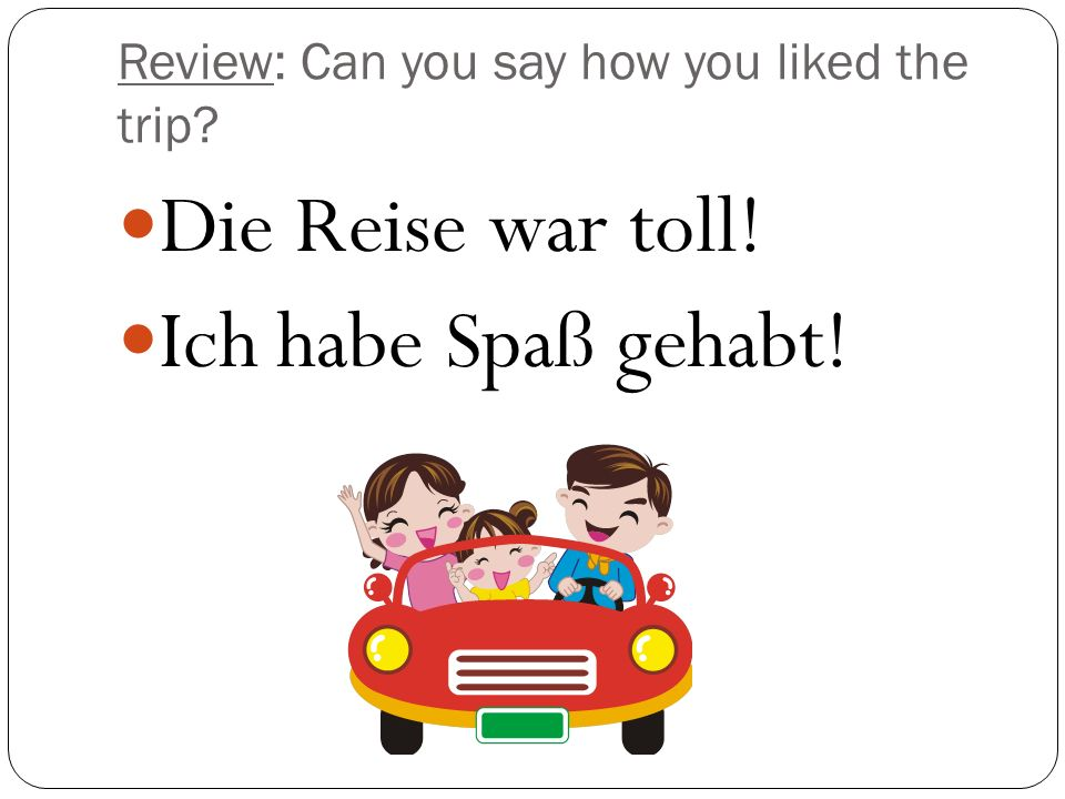 Review: Can you say how you liked the trip? Die Reise war toll! Ich habe Spaß gehabt!