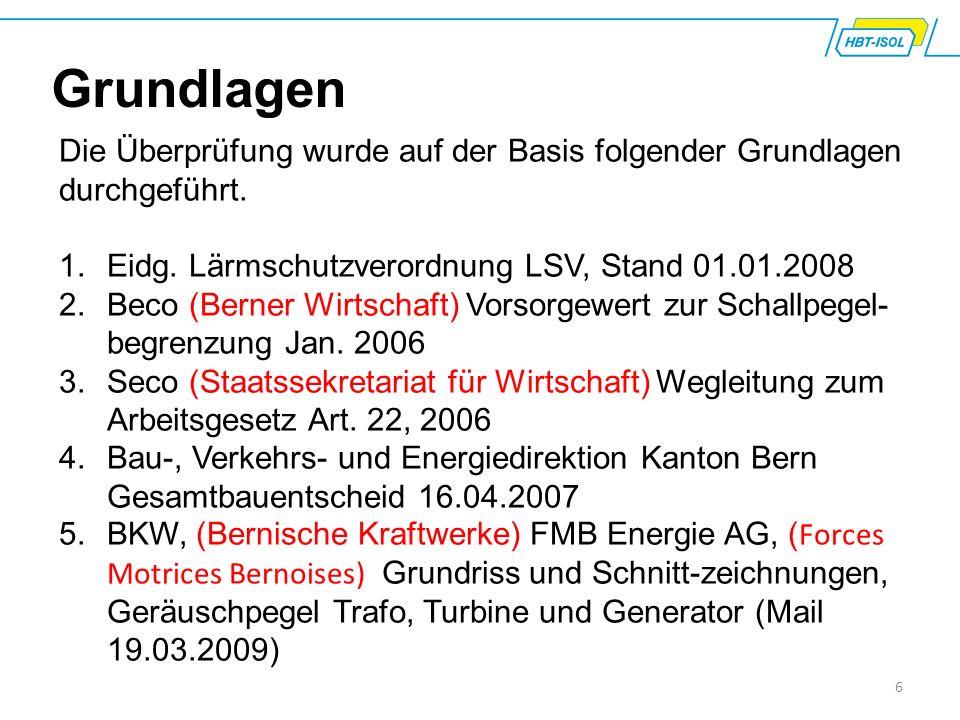 6 Grundlagen Die Überprüfung wurde auf der Basis folgender Grundlagen durchgeführt. 1.Eidg. Lärmschutzverordnung LSV, Stand 01.01.2008 2.Beco (Berner