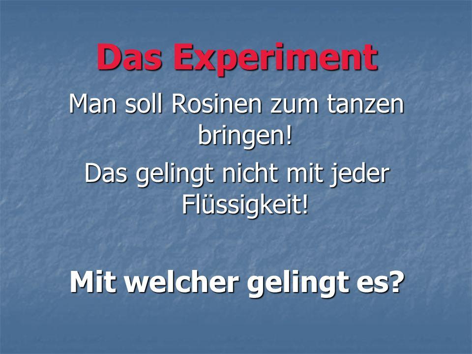 Das Experiment Man soll Rosinen zum tanzen bringen! Das gelingt nicht mit jeder Flüssigkeit! Mit welcher gelingt es?
