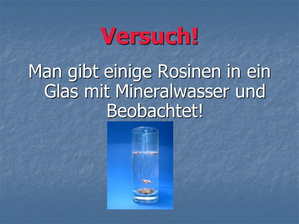 Versuch! Man gibt einige Rosinen in ein Glas mit Mineralwasser und Beobachtet!