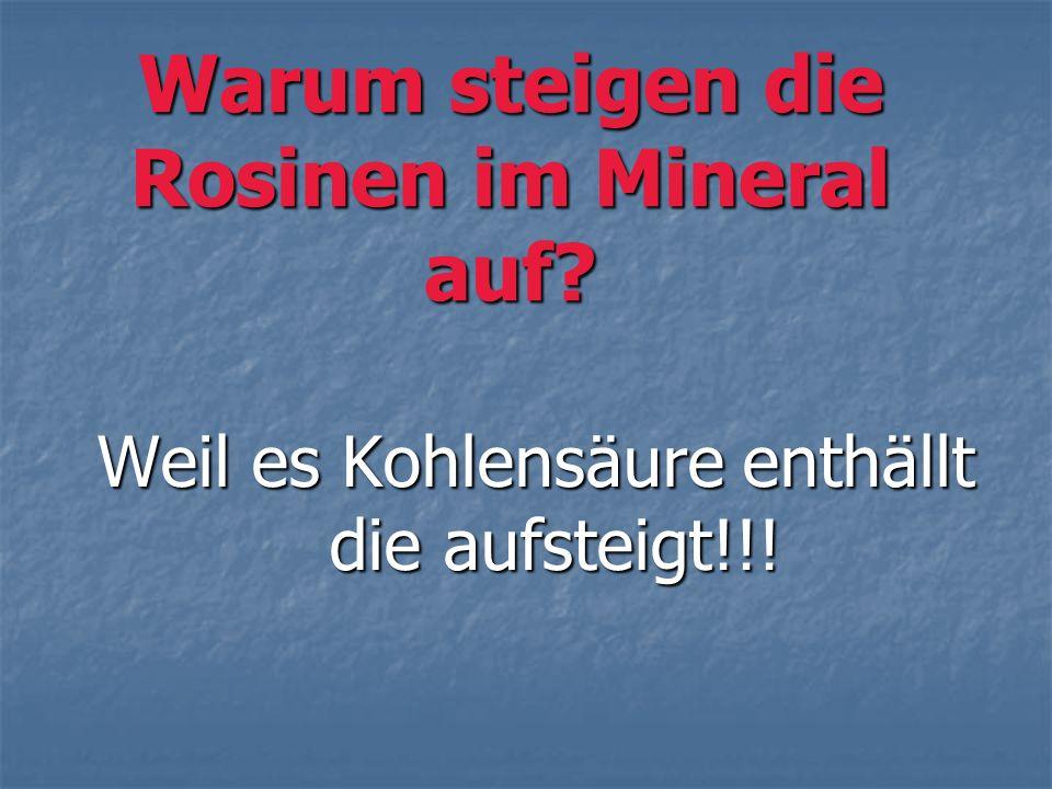 Warum steigen die Rosinen im Mineral auf? Weil es Kohlensäure enthällt die aufsteigt!!!