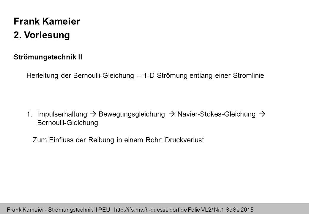 Frank Kameier - Strömungstechnik II PEU http://ifs.mv.fh-duesseldorf.de Folie VL2/ Nr.2 SoSe 2015 Lernziel: Impulserhaltung mit den Einheiten der Größen verstehen Kraft=Masse * Beschleunigung Vektor = Skalar * Vektor [ N ] [Kg] [m/s^2] Impulserhaltung ohne Reibung: Eulersche Bewegungsgleichung